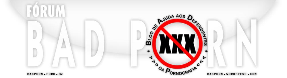 Fórum BADPORN - Blog de Ajuda aos Dependentes da Pornografia